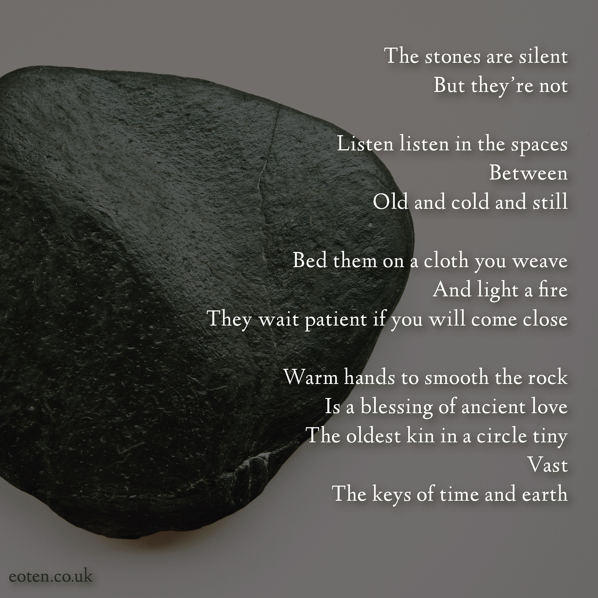 The stones are silent But they're not Listen listen in the spaces Between Old and cold and still Bed them on a cloth you weave And light a fire They wait patient if you will come close Warm hands to smooth the rock Is a blessing of ancient love The oldest kin in a circle tiny Vast The keys of time and earth