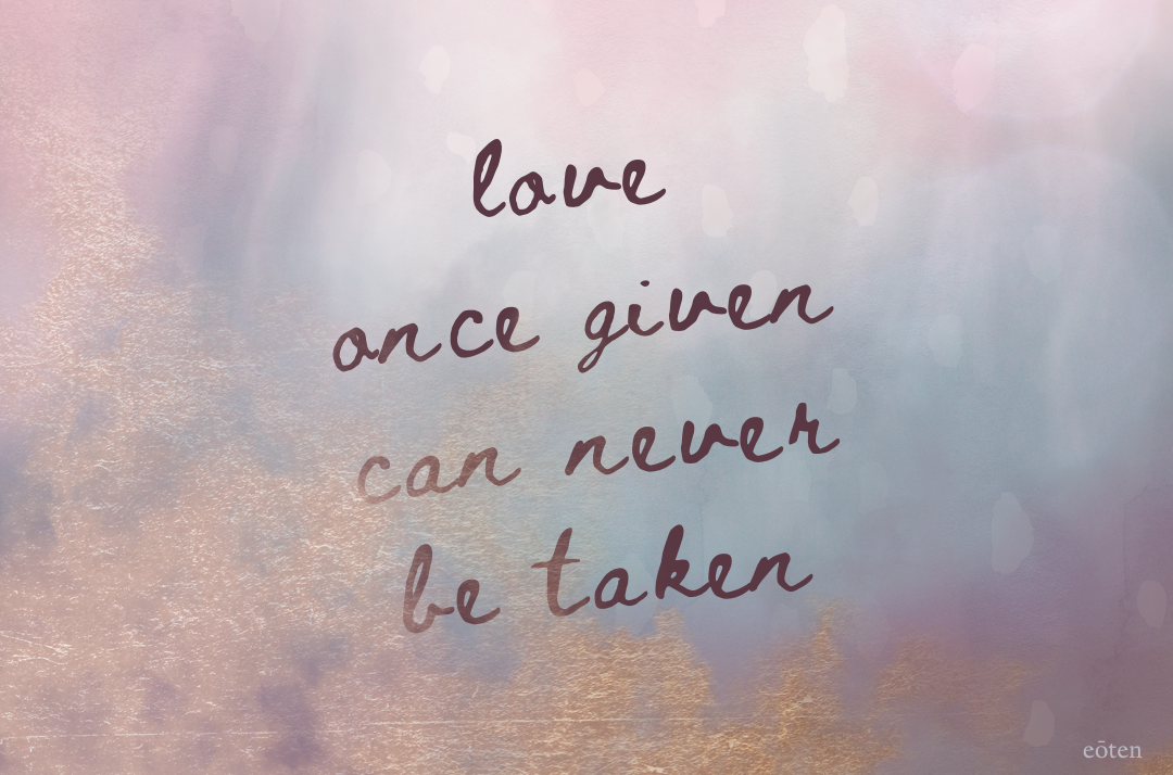 Love once given can never be taken